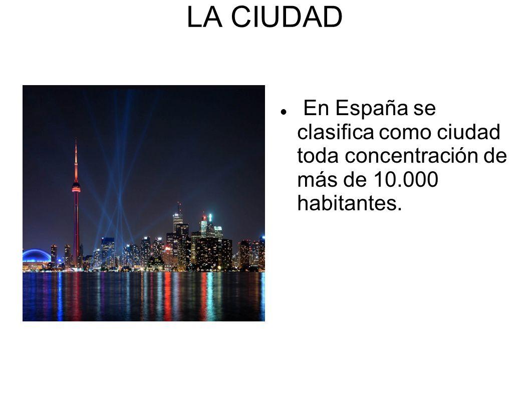 LA CIUDAD En España se clasifica como ciudad toda concentración de más de 10.000 habitantes.
