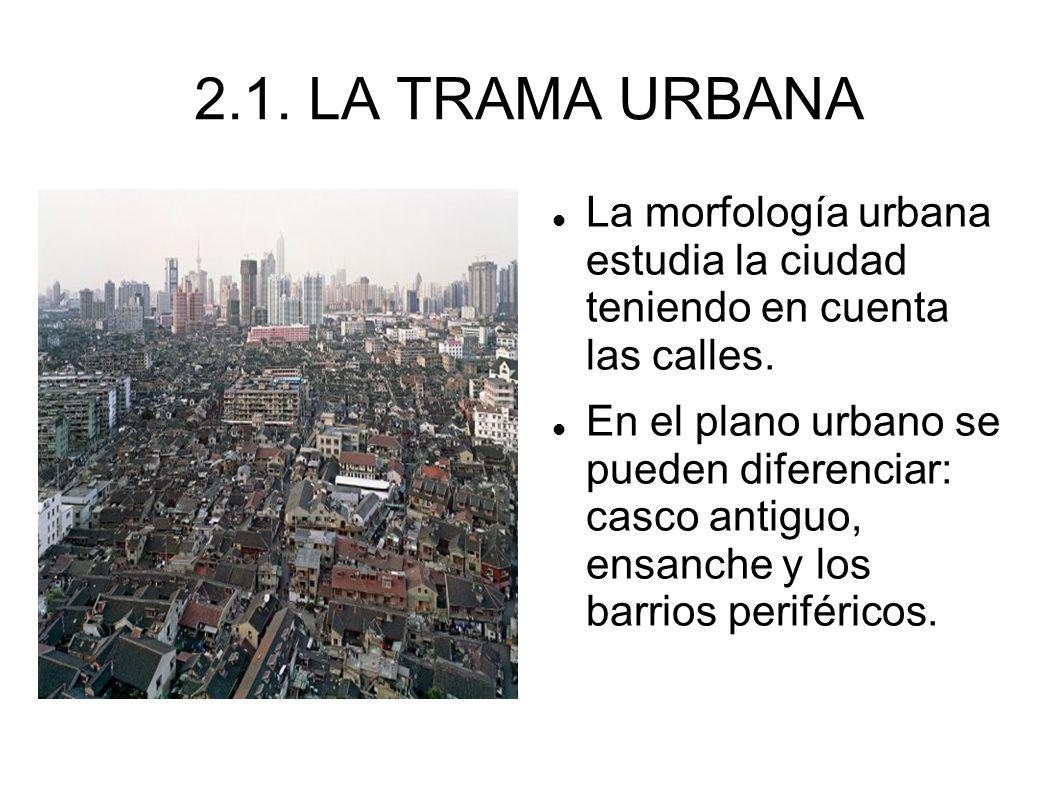 2.1. LA TRAMA URBANA La morfología urbana estudia la ciudad teniendo en cuenta las calles.
