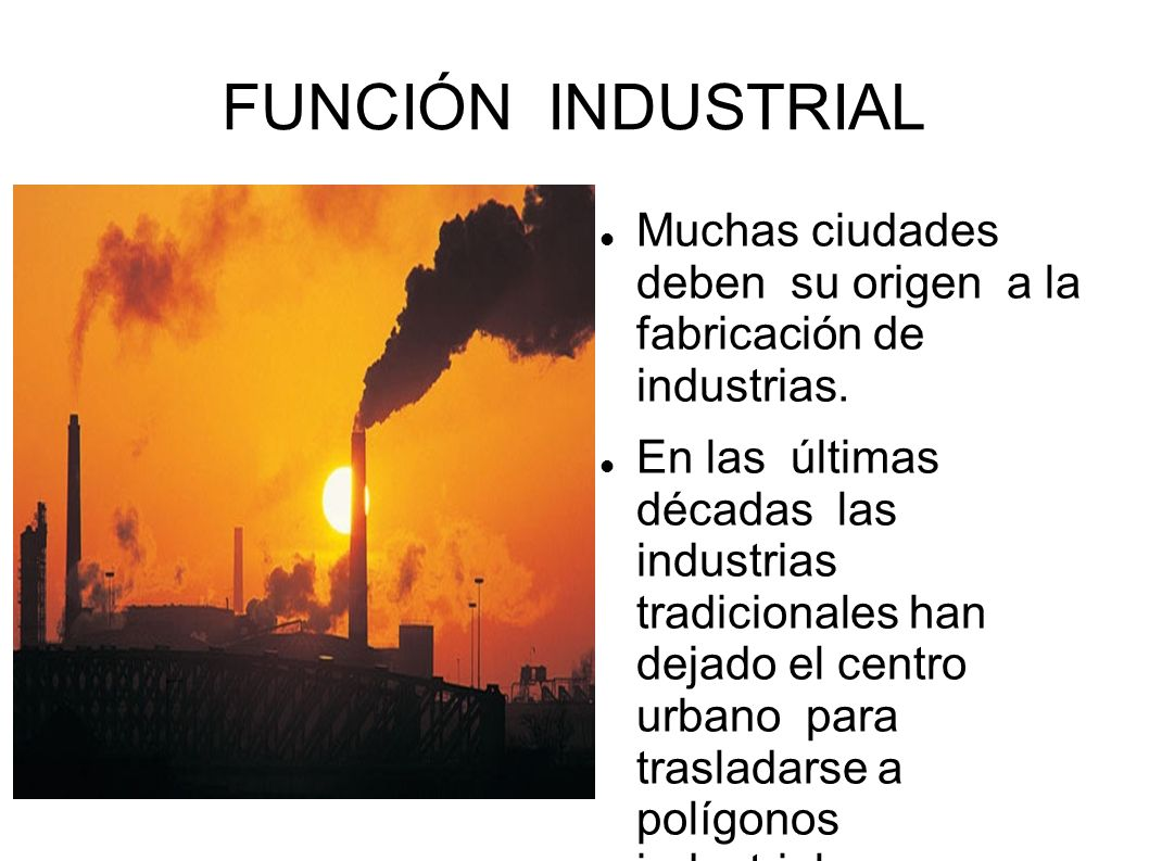 FUNCIÓN INDUSTRIAL Muchas ciudades deben su origen a la fabricación de industrias.