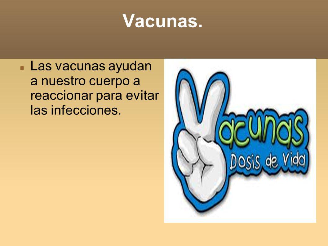 Vacunas. Las vacunas ayudan a nuestro cuerpo a reaccionar para evitar las infecciones.