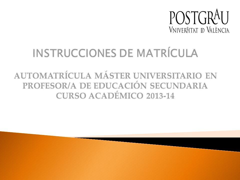 INSTRUCCIONES DE MATRÍCULA AUTOMATRÍCULA MÁSTER UNIVERSITARIO EN PROFESOR/A DE EDUCACIÓN SECUNDARIA CURSO ACADÉMICO 2013-14