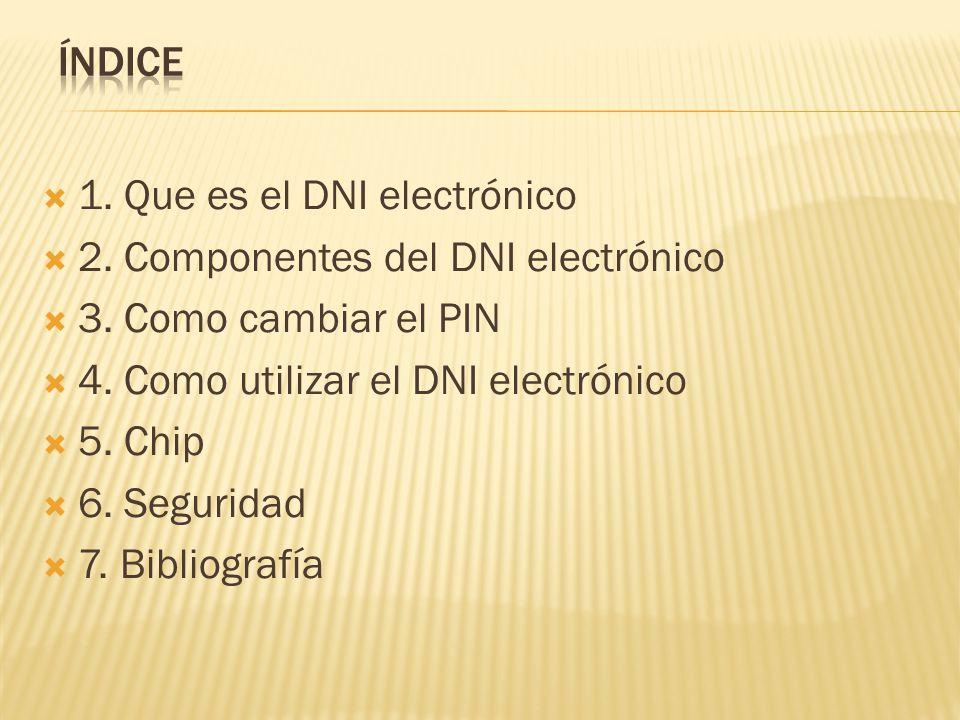 Índice 1. Que es el DNI electrónico. 2. Componentes del DNI electrónico. 3. Como cambiar el PIN. 4. Como utilizar el DNI electrónico.