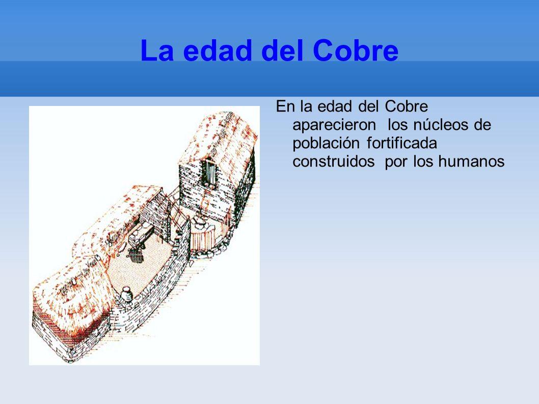 La edad del Cobre En la edad del Cobre aparecieron los núcleos de población fortificada construidos por los humanos.