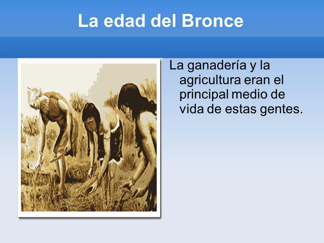 La edad del Bronce La ganadería y la agricultura eran el principal medio de vida de estas gentes.