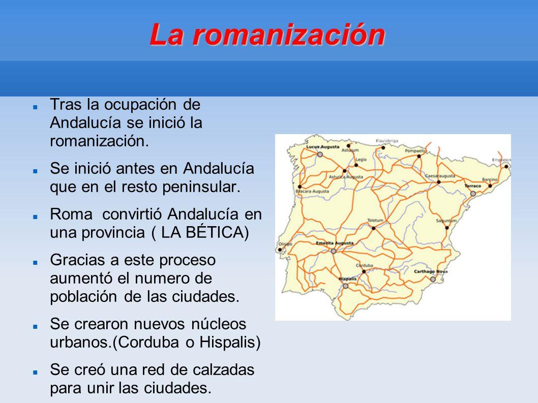 La romanización Tras la ocupación de Andalucía se inició la romanización. Se inició antes en Andalucía que en el resto peninsular.