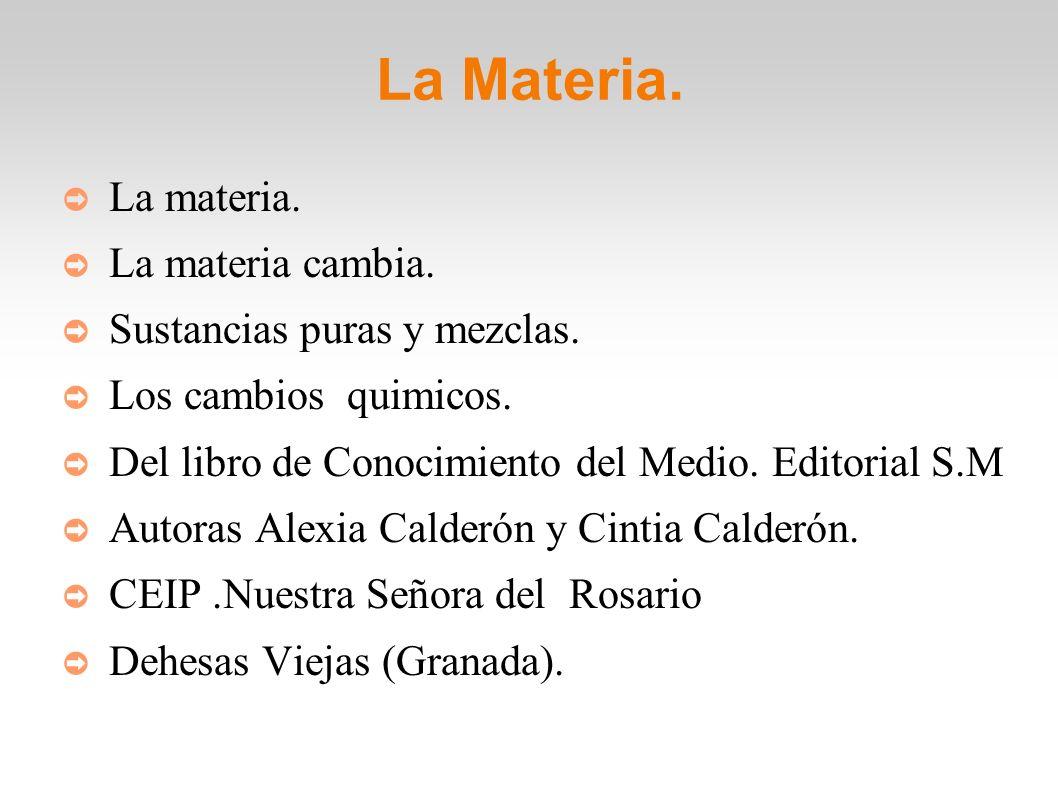 La Materia. La materia. La materia cambia. Sustancias puras y mezclas.