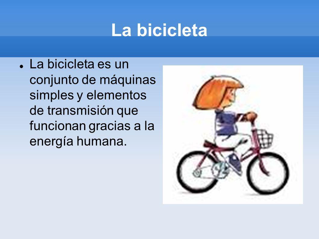 La bicicletaLa bicicleta es un conjunto de máquinas simples y elementos de transmisión que funcionan gracias a la energía humana.