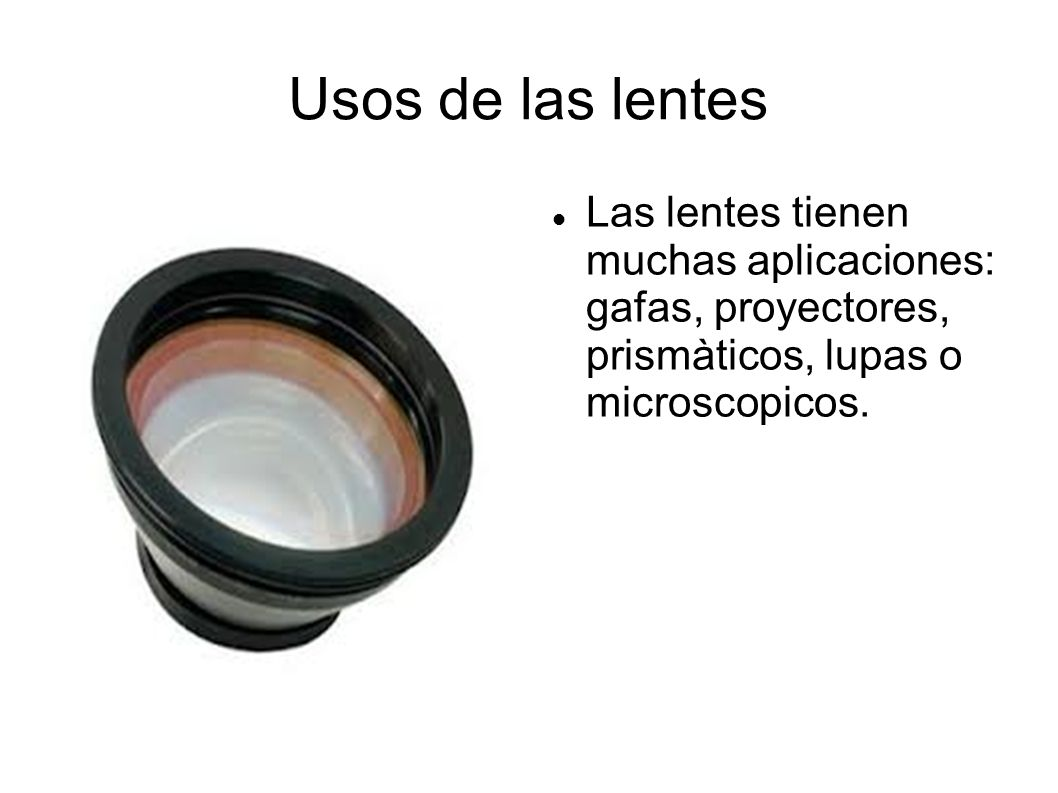 Usos de las lentes Las lentes tienen muchas aplicaciones: gafas, proyectores, prismàticos, lupas o microscopicos.