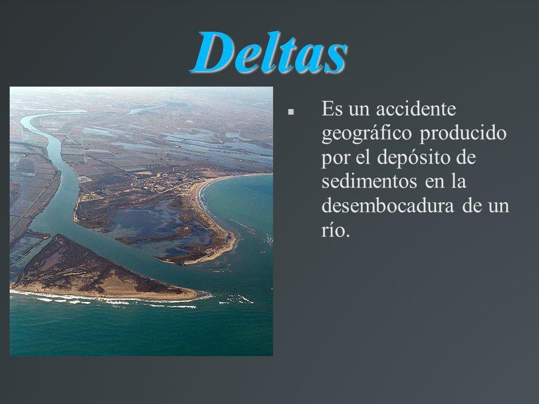 Deltas Es un accidente geográfico producido por el depósito de sedimentos en la desembocadura de un río.
