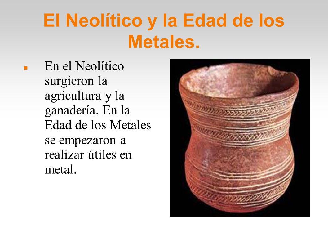 El Neolítico y la Edad de los Metales.