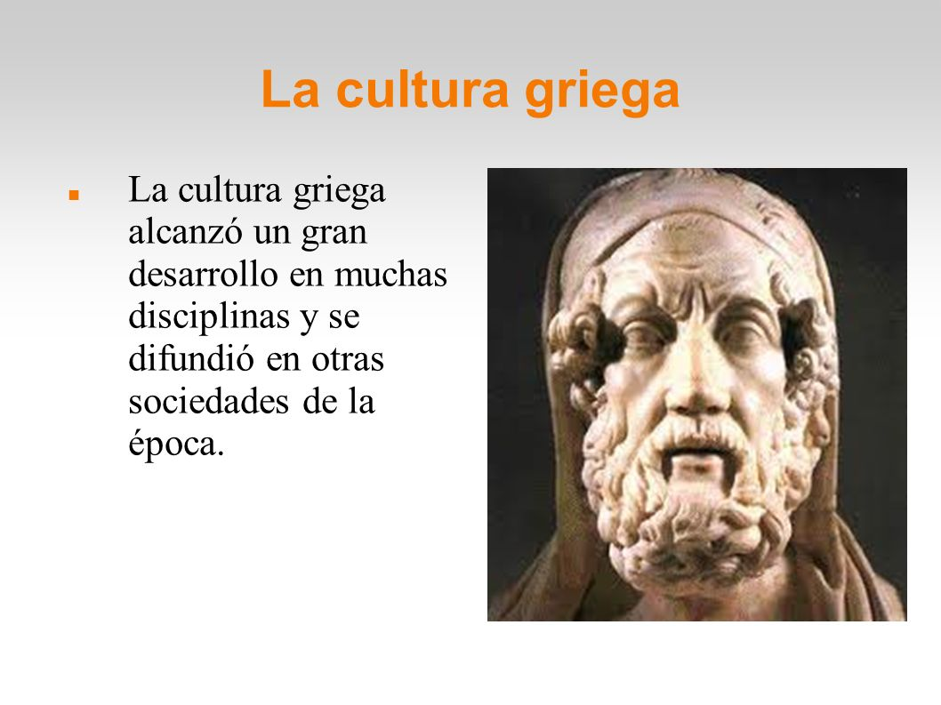 La cultura griega La cultura griega alcanzó un gran desarrollo en muchas disciplinas y se difundió en otras sociedades de la época.