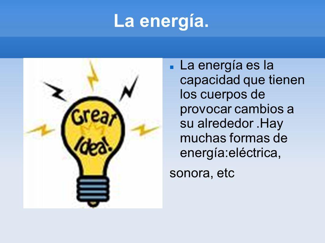 La energía.La energía es la capacidad que tienen los cuerpos de provocar cambios a su alrededor .Hay muchas formas de energía:eléctrica,