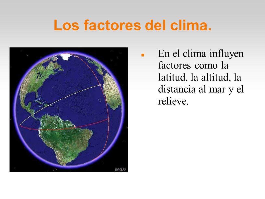 Los factores del clima.En el clima influyen factores como la latitud, la altitud, la distancia al mar y el relieve.