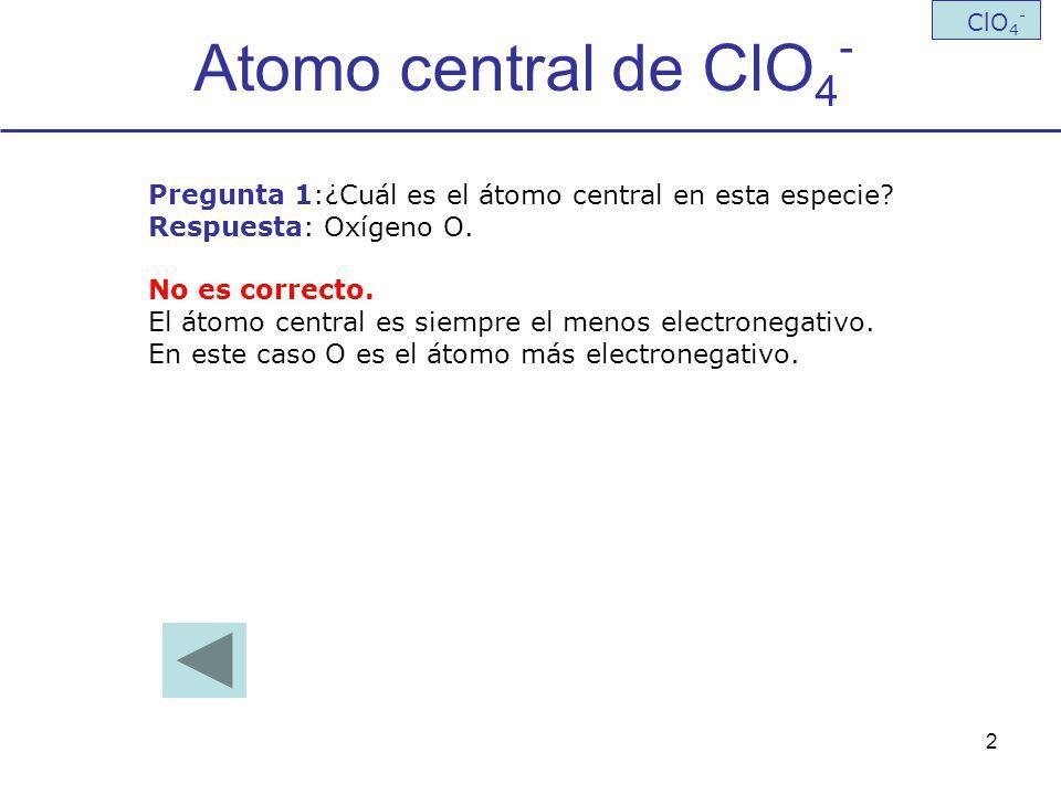 Atomo central de ClO4- ClO4- Pregunta 1:¿Cuál es el átomo central en esta especie Respuesta: Oxígeno O.