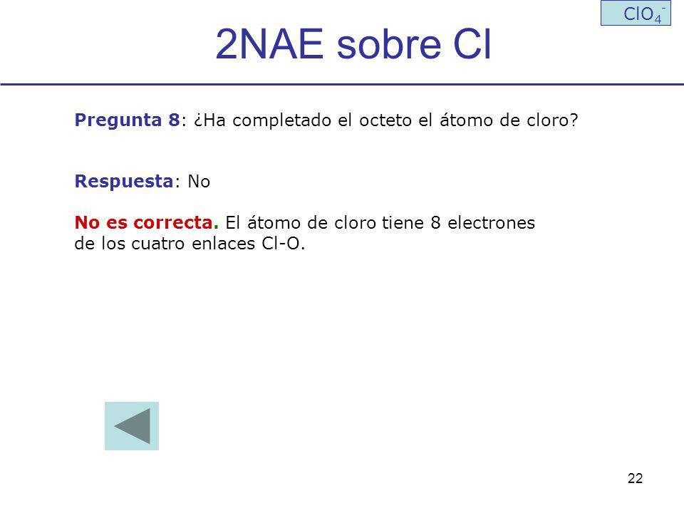 2NAE sobre Cl ClO4- Pregunta 8: ¿Ha completado el octeto el átomo de cloro Respuesta: No. No es correcta. El átomo de cloro tiene 8 electrones.