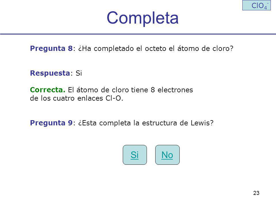Completa ClO4- Pregunta 8: ¿Ha completado el octeto el átomo de cloro Respuesta: Si. Correcta. El átomo de cloro tiene 8 electrones.