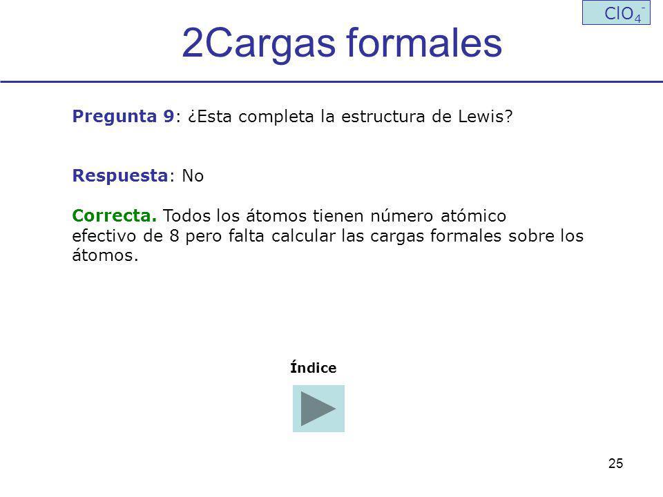 2Cargas formales ClO4- Pregunta 9: ¿Esta completa la estructura de Lewis Respuesta: No. Correcta. Todos los átomos tienen número atómico.