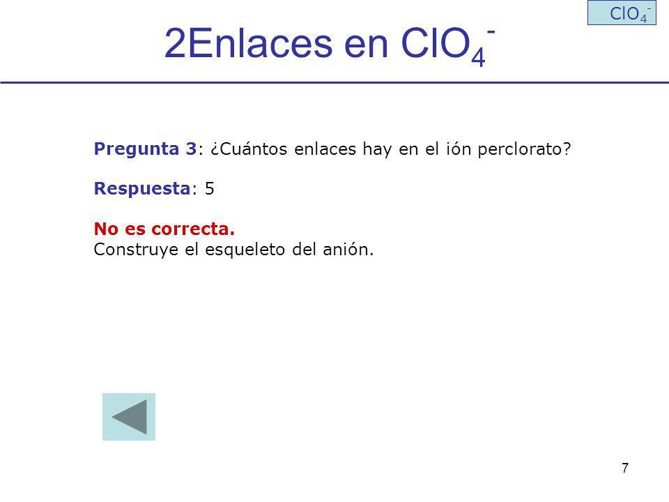 2Enlaces en ClO4- ClO4- Pregunta 3: ¿Cuántos enlaces hay en el ión perclorato Respuesta: 5. No es correcta.