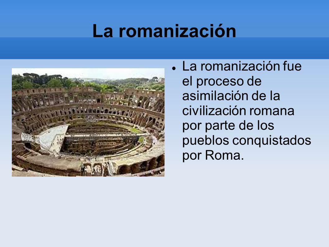 La romanización La romanización fue el proceso de asimilación de la civilización romana por parte de los pueblos conquistados por Roma.