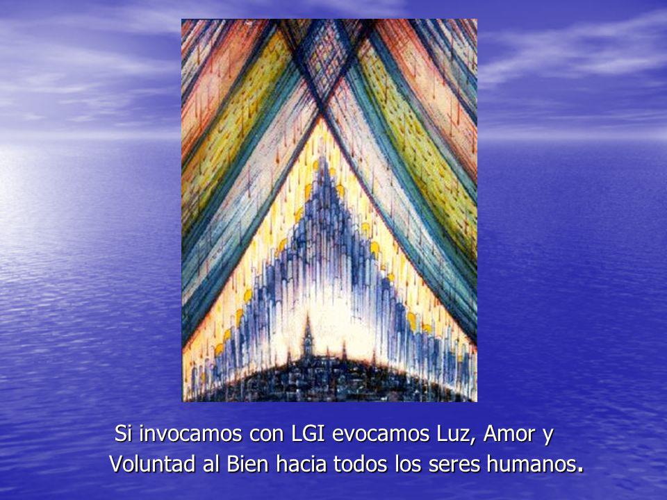 Si invocamos con LGI evocamos Luz, Amor y Voluntad al Bien hacia todos los seres humanos.