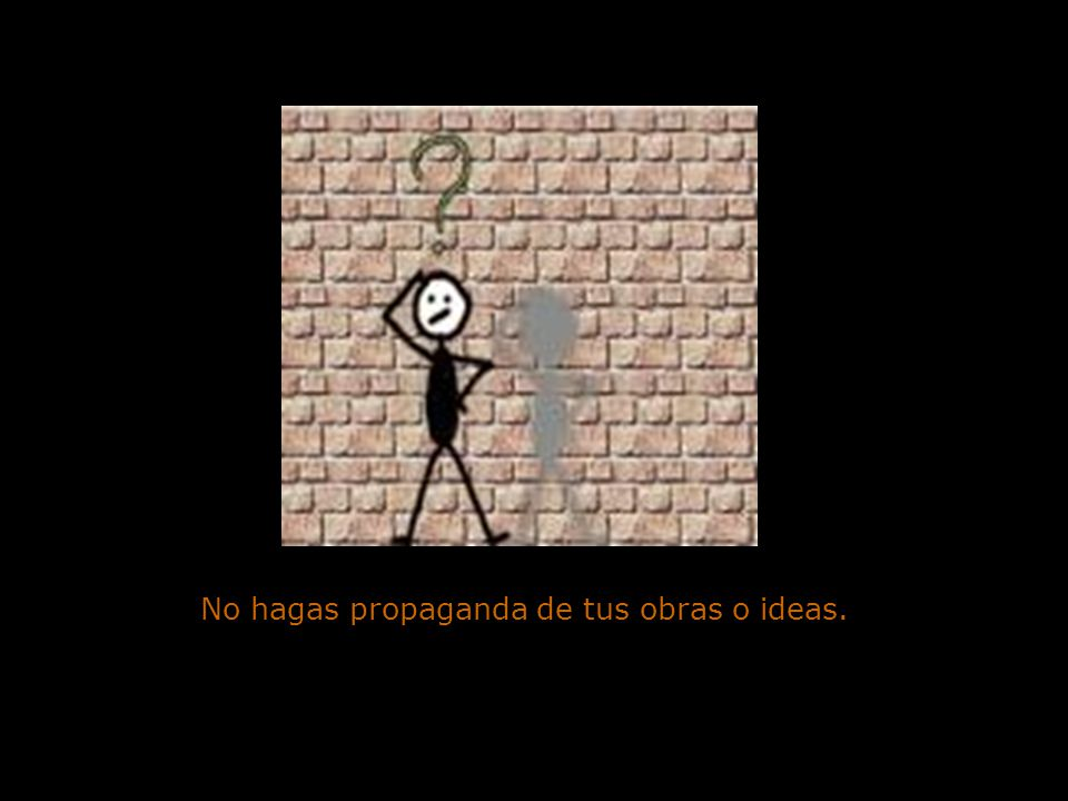No hagas propaganda de tus obras o ideas.