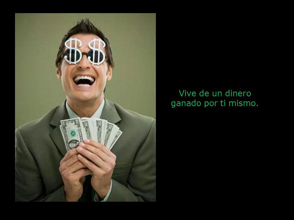 Vive de un dinero ganado por ti mismo.