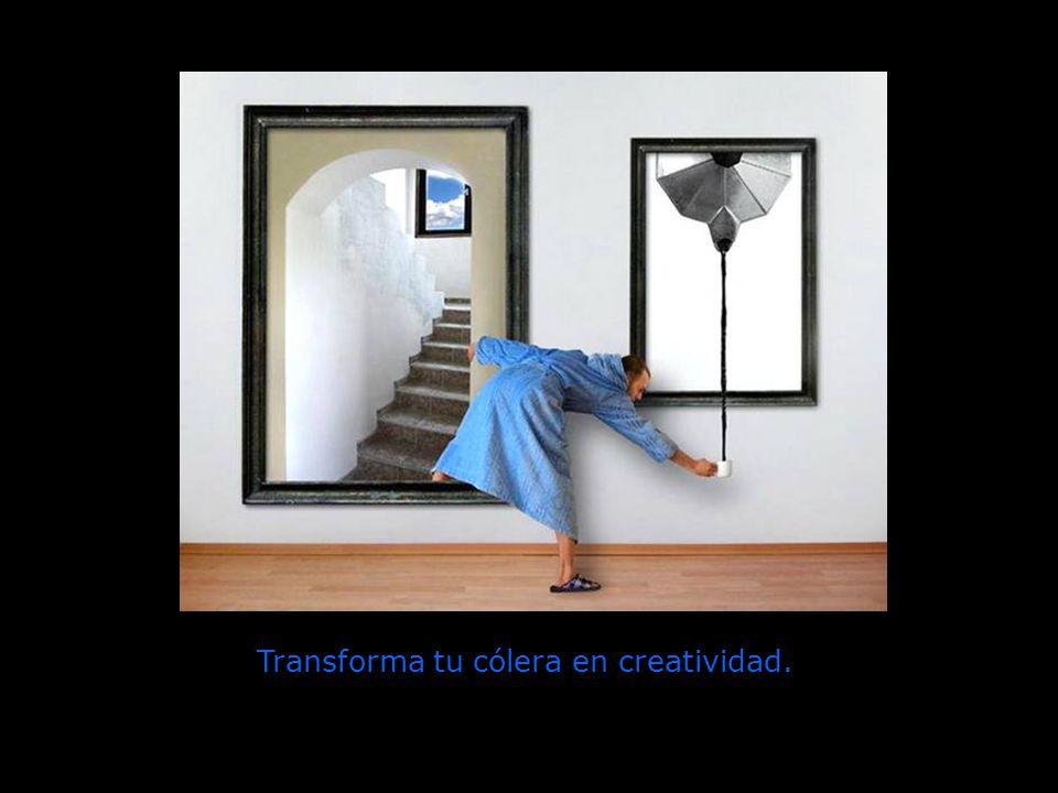 Transforma tu cólera en creatividad.