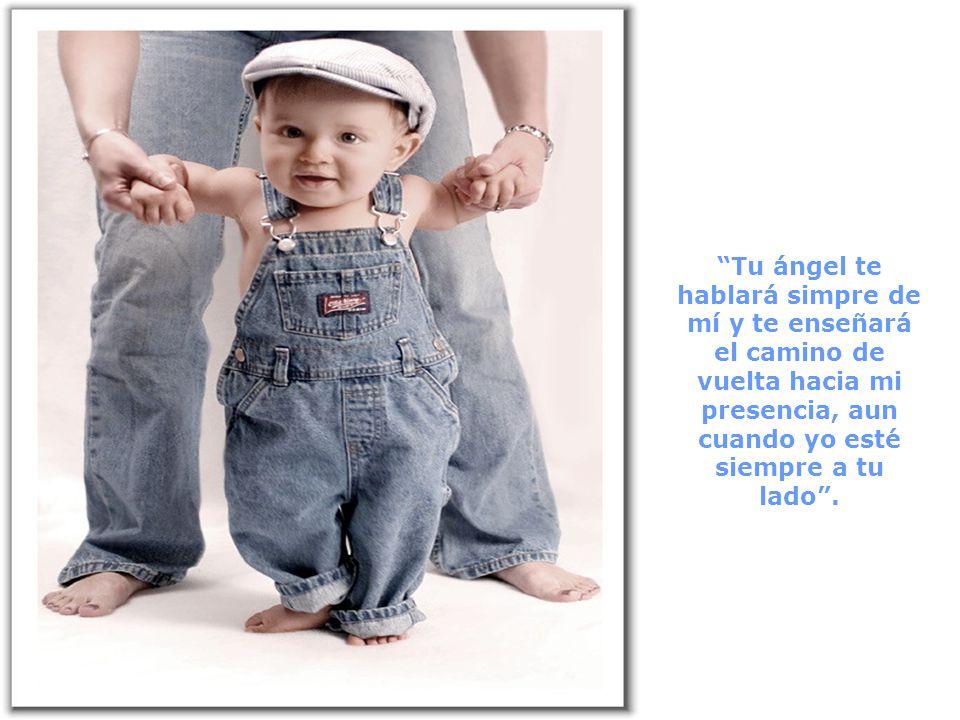 Tu ángel te hablará simpre de mí y te enseñará el camino de vuelta hacia mi presencia, aun cuando yo esté siempre a tu lado .
