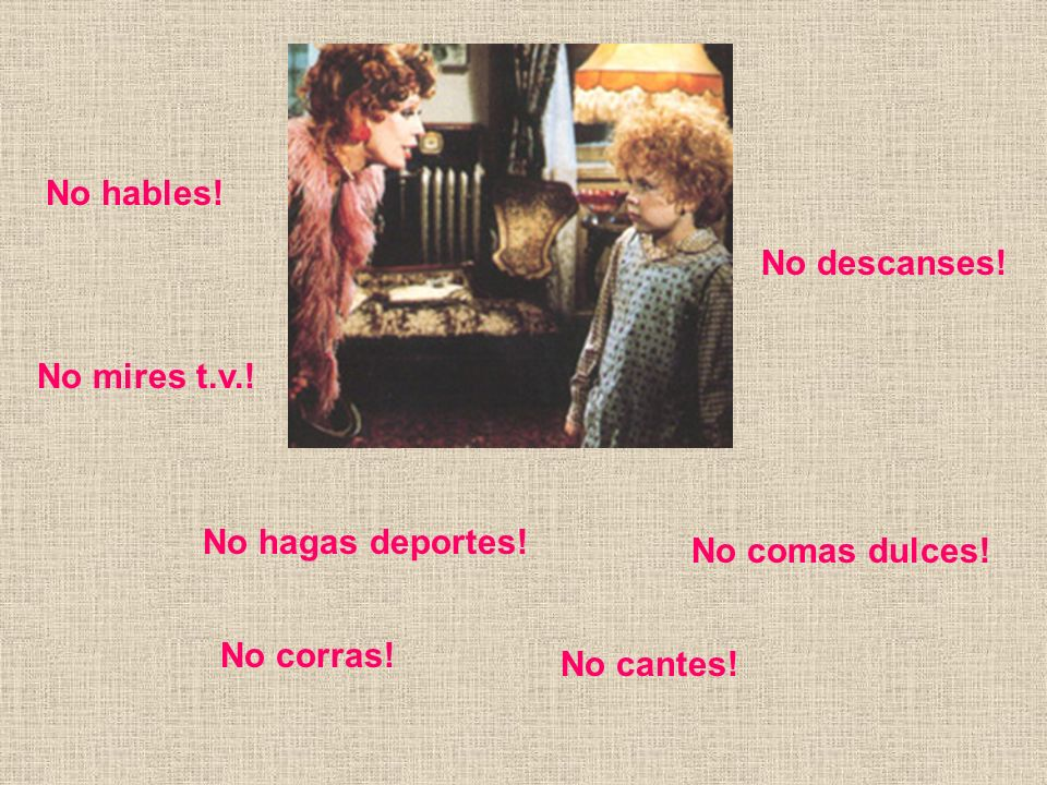 No hables! No descanses! No mires t.v.! No hagas deportes! No comas dulces! No corras! No cantes!