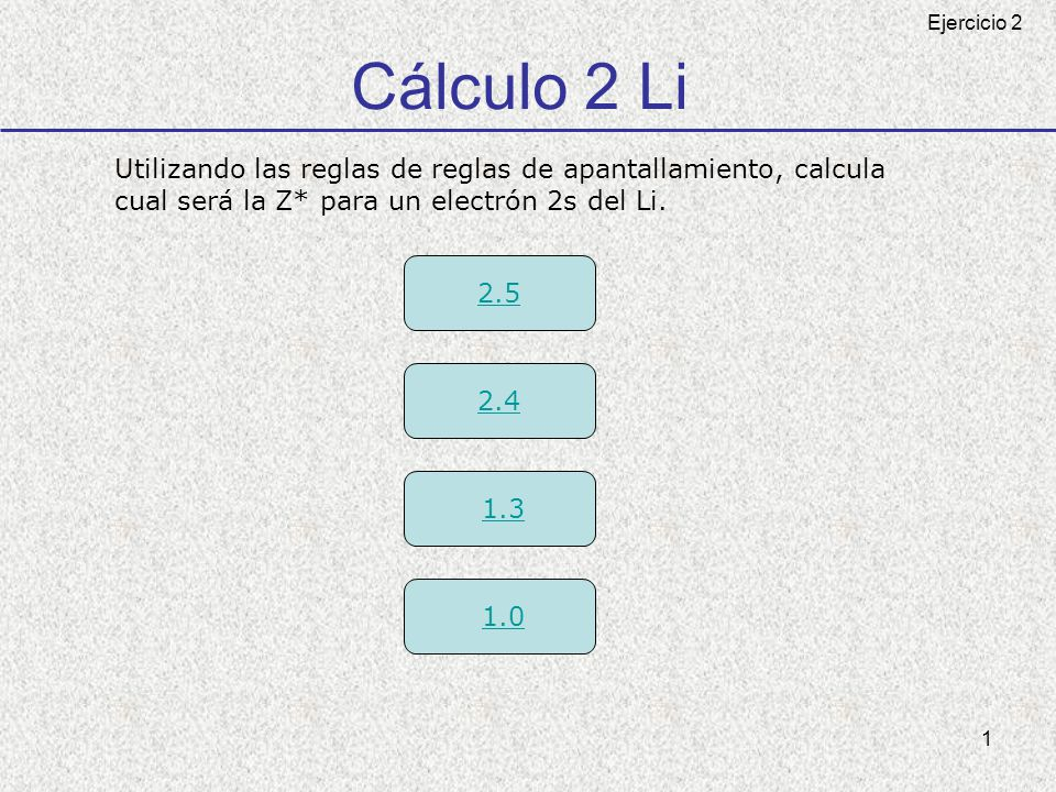 Cálculo 2 Li Ejercicio 2. Utilizando las reglas de reglas de apantallamiento, calcula. cual será la Z* para un electrón 2s del Li.
