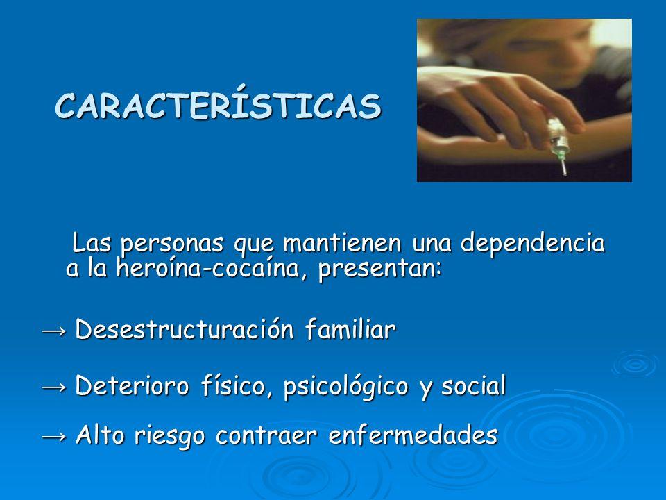 CARACTERÍSTICAS Las personas que mantienen una dependencia a la heroína-cocaína, presentan: → Desestructuración familiar.