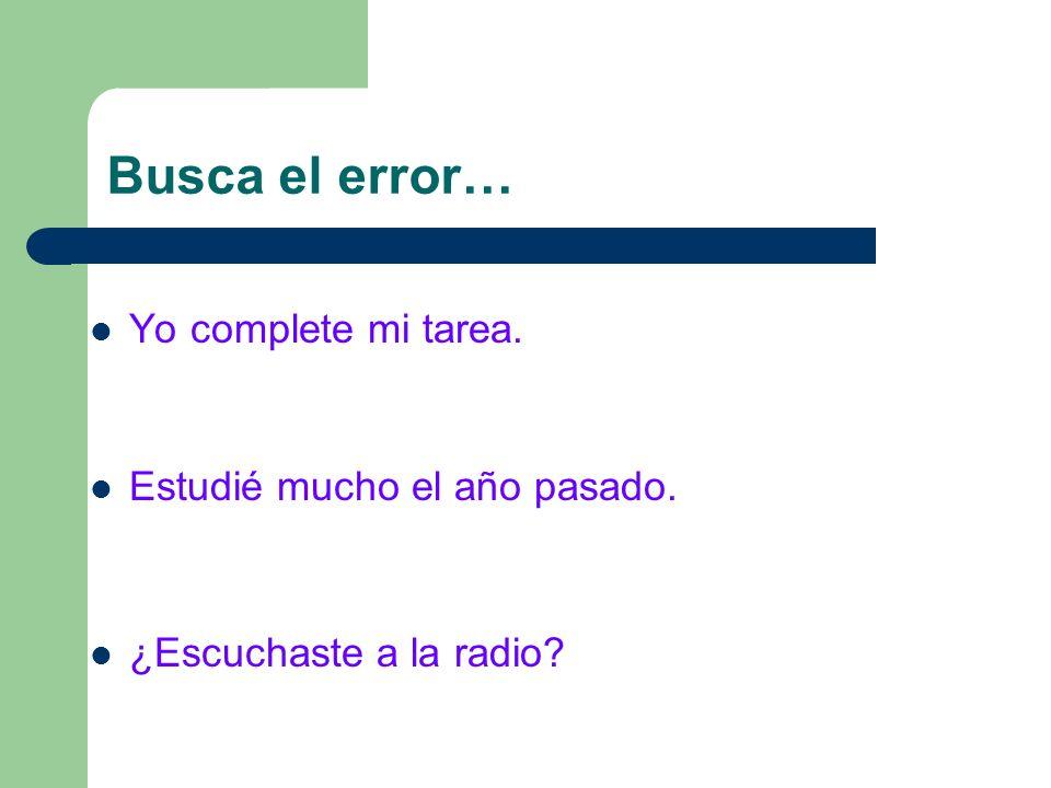 Busca el error… Yo complete mi tarea. Estudié mucho el año pasado.