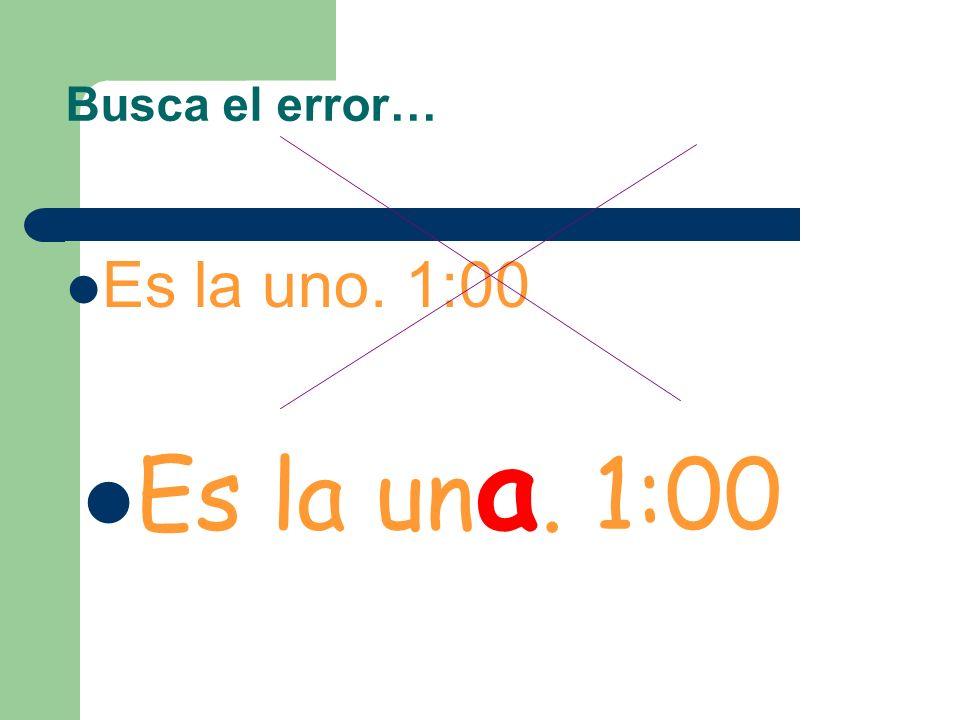 Busca el error… Es la uno. 1:00 Es la una. 1:00