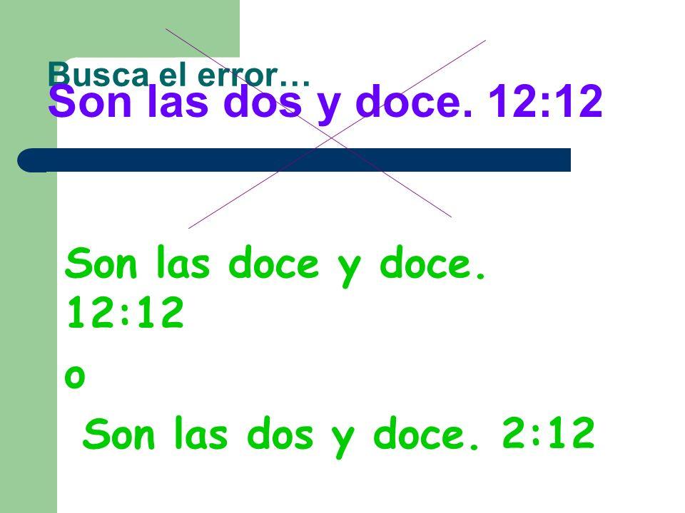 Son las dos y doce. 12:12 Son las doce y doce. 12:12 o