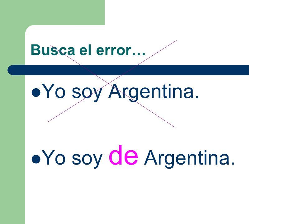 Busca el error… Yo soy Argentina. Yo soy de Argentina.
