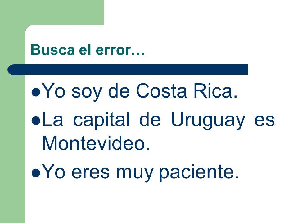 La capital de Uruguay es Montevideo. Yo eres muy paciente.
