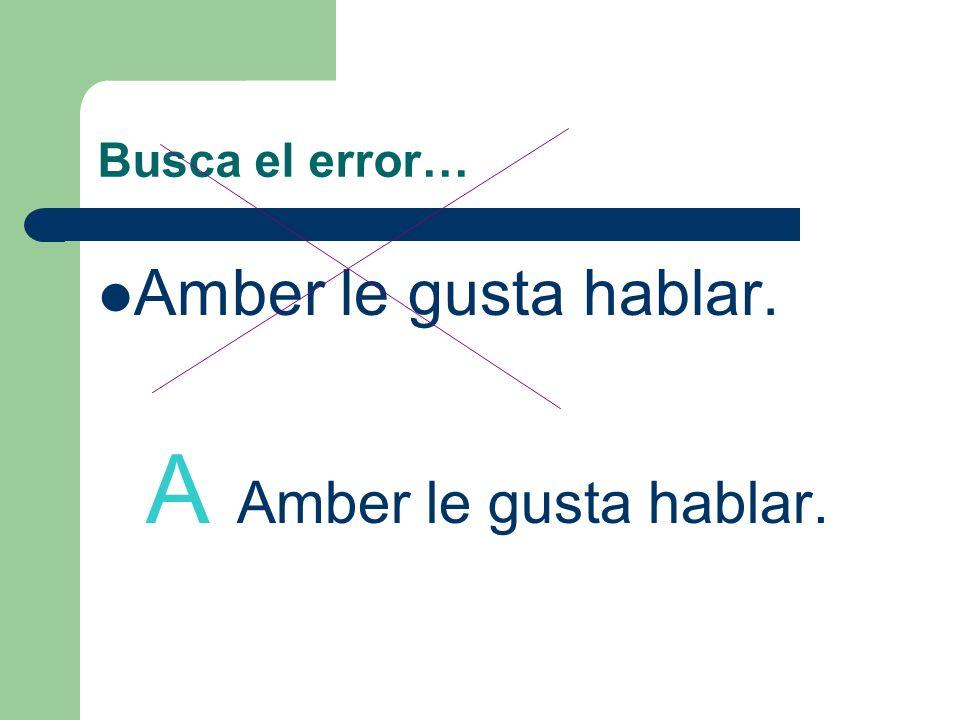 Busca el error… Amber le gusta hablar. A Amber le gusta hablar.