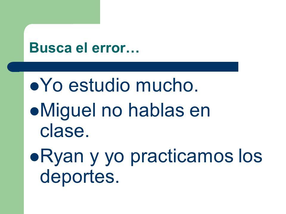 Miguel no hablas en clase. Ryan y yo practicamos los deportes.