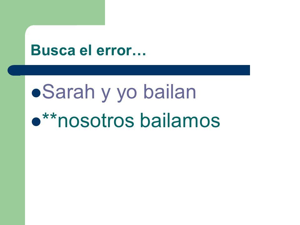 Busca el error… Sarah y yo bailan **nosotros bailamos