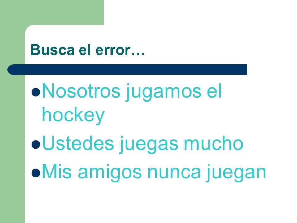 Nosotros jugamos el hockey Ustedes juegas mucho