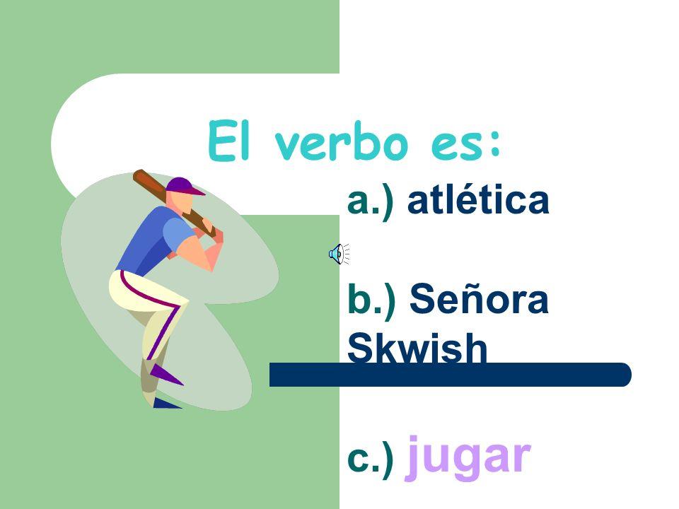 El verbo es: a.) atlética b.) Señora Skwish c.) jugar