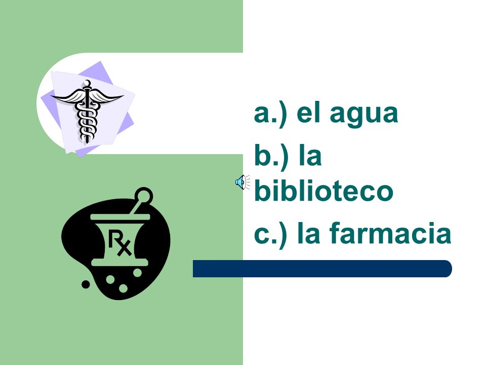 a.) el agua b.) la biblioteco c.) la farmacia