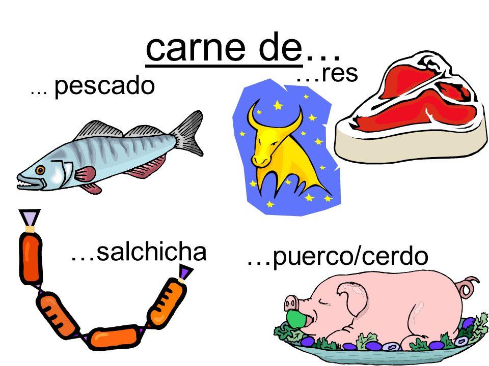 carne de… …res … pescado …salchicha …puerco/cerdo