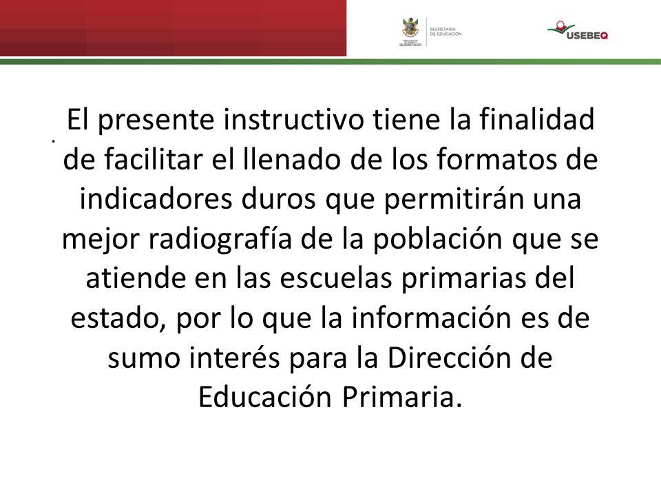 El presente instructivo tiene la finalidad de facilitar el llenado de los formatos de indicadores duros que permitirán una mejor radiografía de la población que se atiende en las escuelas primarias del estado, por lo que la información es de sumo interés para la Dirección de Educación Primaria.