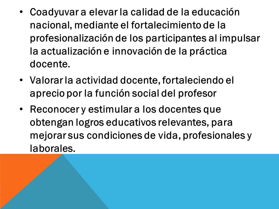 Coadyuvar a elevar la calidad de la educación nacional, mediante el fortalecimiento de la profesionalización de los participantes al impulsar la actualización e innovación de la práctica docente.