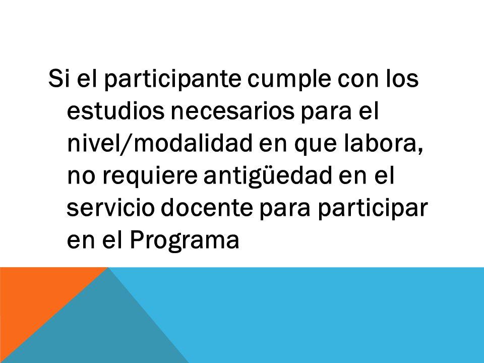 Si el participante cumple con los estudios necesarios para el nivel/modalidad en que labora, no requiere antigüedad en el servicio docente para participar en el Programa