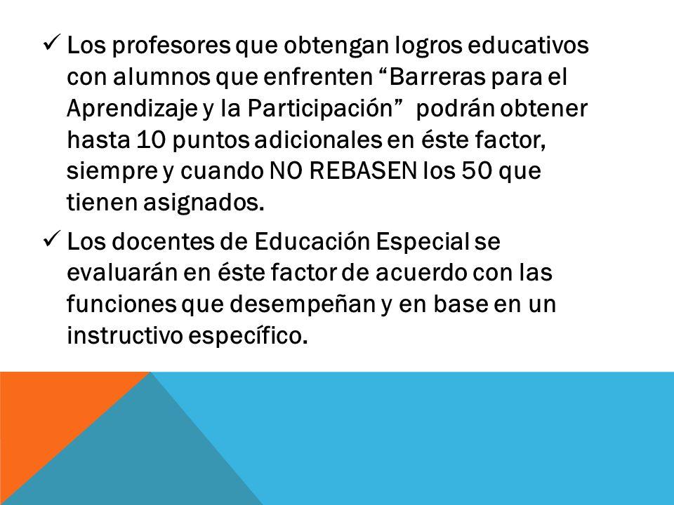 Los profesores que obtengan logros educativos con alumnos que enfrenten Barreras para el Aprendizaje y la Participación podrán obtener hasta 10 puntos adicionales en éste factor, siempre y cuando NO REBASEN los 50 que tienen asignados.