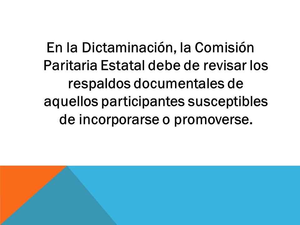 En la Dictaminación, la Comisión Paritaria Estatal debe de revisar los respaldos documentales de aquellos participantes susceptibles de incorporarse o promoverse.