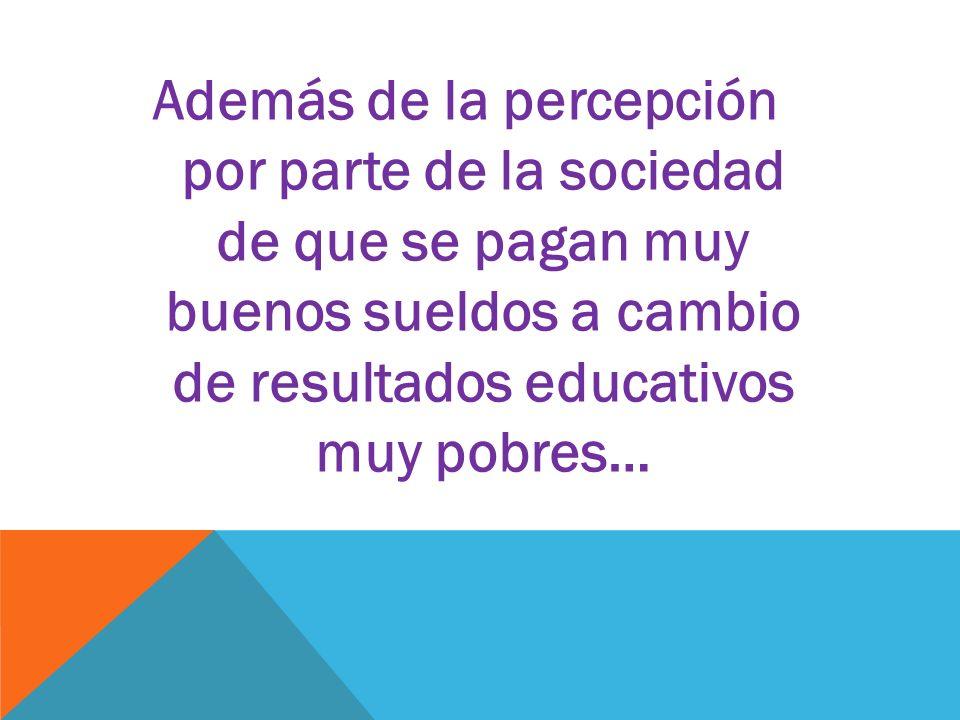 Además de la percepción por parte de la sociedad de que se pagan muy buenos sueldos a cambio de resultados educativos muy pobres…