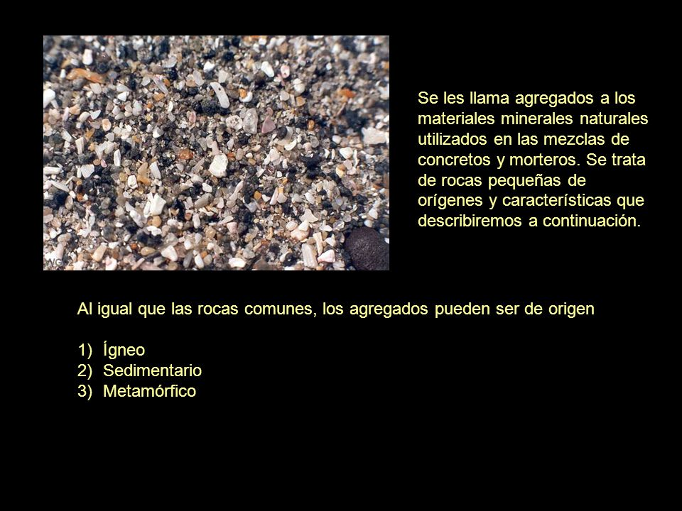 Se les llama agregados a los materiales minerales naturales utilizados en las mezclas de concretos y morteros. Se trata de rocas pequeñas de orígenes y características que describiremos a continuación.